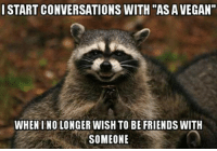 "Friends, Vegan, and Ino: ISTART CONVERSATIONS WITH ""AS A VEGAN""  WHEN INO LONGER WISH TO BE FRIENDS WITH  SOMEONE"