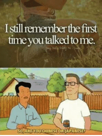 Hank Hill: Istillremember the first  time you talked tome.  so ARE YOUCHINESEORAIMAPANESE2 Hank Hill