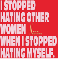 Women, Made, and Myself: ISTOPPED  HATING OTHER  WOMEN  WHENI STOPPED  HATING MYSELF  melodi atk  made by thefemfiles
