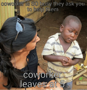 Ass, Lazy, and Help: İSTSONDusy they ask you  to help them  coworker is  coworke  leavesat ass hole lazy coworker - quickmeme