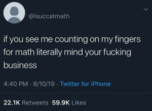 counting: @isuccatmath  if you see me counting on my fingers  for math literally mind your fucking  business  4:40 PM 8/10/19 Twitter for iPhone  22.1K Retweets 59.9K Likes