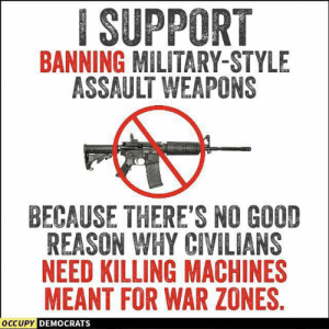 Fact!: ISUPPORT  BANNING MILITARY-STYLE  ASSAULT WEAPONS  BECAUSE THERE'S NO GOOD  REASON WHY CIVILIANS  NEED KILLING MACHINES  MEANT FOR WAR ZONES  OCCUPY  DEMOCRATS Fact!