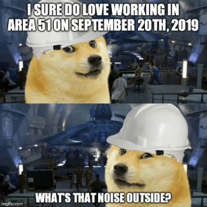 Whats That: ISURE DO LOVE WORKING IN  AREA51ON SEPTEMBER 20TH, 2019  27  WHATS THAT NOISE OUTSIDE?  imgflip.com