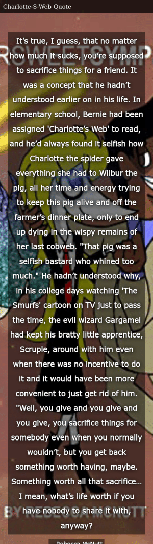"""SIZZLE: It's true, I guess, that no matter how much it sucks, you're supposed to sacrifice things for a friend. It was a concept that he hadn't understood earlier on in his life. In elementary school, Bernie had been assigned 'Charlotte's Web' to read, and he'd always found it selfish how Charlotte the spider gave everything she had to Wilbur the pig, all her time and energy trying to keep this pig alive and off the farmer's dinner plate, only to end up dying in the wispy remains of her last cobweb. """"That pig was a selfish bastard who whined too much."""" He hadn't understood why, in his college days watching 'The Smurfs' cartoon on TV just to pass the time, the evil wizard Gargamel had kept his bratty little apprentice, Scruple, around with him even when there was no incentive to do it and it would have been more convenient to just get rid of him. """"Well, you give and you give and you give, you sacrifice things for somebody even when you normally wouldn't, but you get back something worth having, maybe. Something worth all that sacrifice… I mean, what's life worth if you have nobody to share it with, anyway?"""
