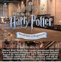 Children, Memes, and News: it 11  ARNER BROS  STUDIO TOUR  LOND O N  MAKING OF  fast at Hoa  & SUNDAY 27m AUGUST2  SUNDAY 20m & SUNDAY  Warner Bros. Studio Tour London announced they will  host a Breakfast at Hoqwarts for fans on two Sundays.  August 20, and August 27, 2017. Tickets are priced at  £99pp for adults and £79pp for children, and will be  available starting Wednesday, July 19 at 10am GMT NEWS | Snitch Seeker ⠀⠀⠀⠀⠀⠀⠀⠀⠀⠀⠀⠀⠀ — Q: Have you been to the WB Studio Tour? If so, what was your favorite part? harrypotter wbstudiotour