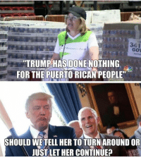 puerto rican: it  34.1  TRUMP HAS DONE NOTHING  FOR THE PUERTO RICAN PEOPLE  SHOULD WETELL HER TOTURNAROUND OR  JUST LET HER CONTINUEP