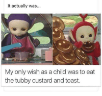 Memes, Toast, and 🤖: It actually was...  My only wish as a child was to eat  the tubby custard and toast.