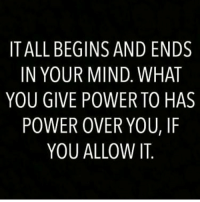 In Your Mind: IT ALL BEGINS AND ENDS  IN YOUR MIND. WHAT  YOU GIVE POWER TO HAS  POWER OVER YOU, IF  YOU ALLOW IT