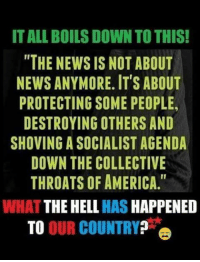 """America, Memes, and News: IT ALL BOILS DOWN TO THIS!  """"THE NEWS IS NOT ABOUT  NEWS ANYMORE. ITS ABOUT  PROTECTING SOME PEOPLE,  DESTROYING OTHERS AND  SHOVING A SOCIALIST AGENDA  DOWN THE COLLECTIVE  THROATS OF AMERICA.""""  WHAT THE HELL HAS HAPPENED  TO OUR COUNTRY It Boils Down To This...."""