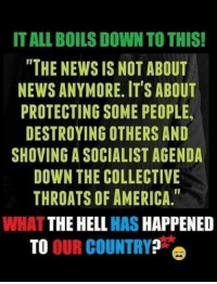 """America, Memes, and News: IT ALL BOILS DOWN TO THIS!  """"THE NEWS IS NOT ABOUT  NEWS ANYMORE. ITS ABOUT  PROTECTING SOME PEOPLE,  DESTROYING OTHERS AND  SHOVING A SOCIALIST AGENDA  DOWN THE COLLECTIVE  THROATS OF AMERICA.""""  WHAT THE HELL HAS HAPPENED  TO OUR COUNTRY?"""