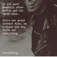 everything everything: It all went  downhill after  Martin got his  teeth done.  Ultra was great  without Alan, so  I blame the new  teeth for  everything.  Everything.