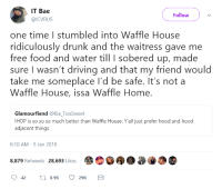 <p>Wholesome House (via /r/BlackPeopleTwitter)</p>: IT Bae  @ICVRUS  Follow>  one time I stumbled into Waffle House  ridiculously drunk and the waitress gave me  free food and water till I sobered up, made  sure I wasn't driving and that my friend would  take me someplace I'd be safe. It's not a  Waffle House, issa Waffle Home.  Glamourfiend @Kia TooSweet  IHOP is so so so much better than Waffle House. Yall just prefer hood and hood  adjacent things.  6:10 AM-5 Jan 2018  8,879 Retweets 28,693 Likes <p>Wholesome House (via /r/BlackPeopleTwitter)</p>