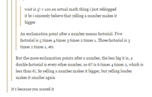 math insights from tumblromg-humor.tumblr.com: it be sincerly bliewe  wait is gi- 120 an actual math thing ijust reblogged  makes it  bigger  An exclamation point after a number means factorial. Five  factorial is 5 times 4 times 3 times 2 times 1. Three factorial is 3  times 2 times 1, etc.  But the more exclamation points after a number, the less big it is, a  double factorial is every other number, so 6!! is 6 times 4times 2, which is  less than 6!, So yelling a number makes it bigger, but yelling louder  makes it smaller again  it's because you scared it math insights from tumblromg-humor.tumblr.com