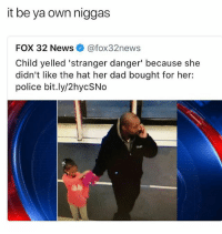 Ass, Dad, and Memes: it be ya own niggas  FOX 32 News @fox32news  Child yelled 'stranger danger' because she  didn't like the hat her dad bought for her:  police bit.ly/2hycSNo  ale That ass whooping when she gets home... pray for her soul 😩🙏 • Follow @savagememesss for more posts daily