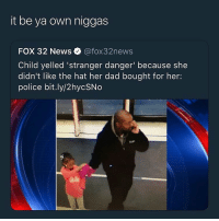 Dad, News, and Police: it be ya own niggas  FOX 32 News @fox32news  Child yelled 'stranger danger' because she  didn't like the hat her dad bought for her:  police bit.ly/2hycSNo  na  ale this a fat w