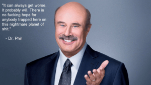 """Facebook, Fucking, and Shit: """"It can always get worse.  It probably will. There is  no fucking hope for  anybody trapped here on  this nightmare planet of  shit.""""  - Dr. Phil meirl   https://goo.gl/i7OmJs - Join my facebook page"""
