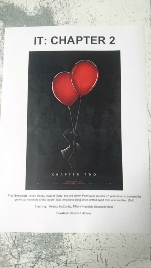 Club, Imax, and Star: IT: CHAPTER 2  CHAPT ER TWO  )NIY IN TULATIRS  SEPTEMBER 6  SXPERN IMAX OOLBY  Plot Synopsis: In the sleepy town of Derry, the evil clown Pennywise returns 27 years later to torment the  grown-up members of the losers' club, who have long since drifted apart from one another. (MA)  Starring: Melissa McCarthy, Tiffany Haddish, Elisabeth Moss  Duration: 2hours& 45mins Fun Fact: Melissa McCarthy, Tiffany Haddish and Elizabeth Moss star in the new 'It: Chapter Two'. Oh wait, no, that's just a typo I made