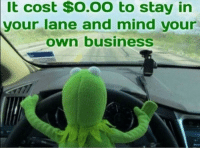 Business, Mind, and Own: It cost $0.00 to stay in  your lane and mind your  own business
