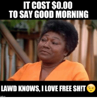 Love, Shit, and Good Morning: IT COST $O.00  TO SAY GOOD MORNING  LAWD KNOWS, I LOVE FREE SHIT