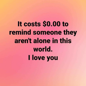 Fits all my criteria: It costs $0.00 to  remind someone they  aren't alone in this  world.  I love you Fits all my criteria