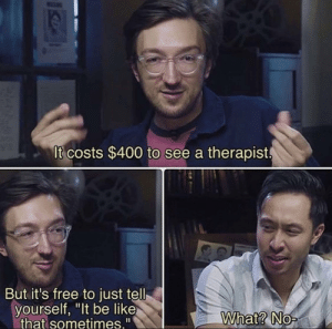 "It do be like that: It costs $400 to see a therapist.  But it's free to just tell  yourself, ""It be like  that sometimes.""  What? No- It do be like that"