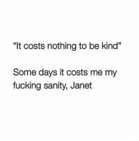 "Fucking, Girl Memes, and Fiber: ""It costs nothing to be kind""  Some days it costs me my  fucking sanity, Janet Just takes every fiber of my being"