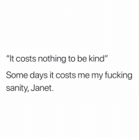 "Fucking, Funny, and Nothing: ""It costs nothing to be kind""  Some days it costs me my fucking  sanity, Janet. > Janets"