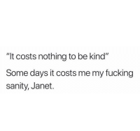 """sanity: """"It costs nothing to be kind""""  Some days it costs me my fucking  sanity, Janet."""
