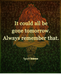 Beautiful, Love, and Memes: It could all be  gone tomorrow  Always remember that.  Spirit Science Share with someone who needs to hear this right now. Artwork by @archannair . . . . . . . . . wordsdoinspire wordsoftheday buddha higherawakening highervibrations higherpower kindness thirdeye pressure collors stars universe betterlife vibrations loveandlight beautiful magic love healing adventure peace yourdreams signs feelings affirmations