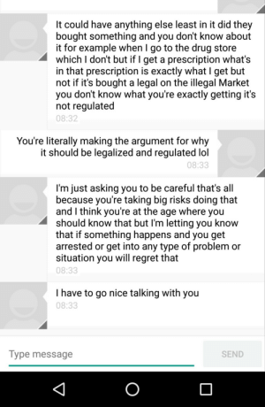 memehumor:  Mom is against recreational marijuana but doesn't realize she's making a good argument for it.: It could have anything else least in it did they  bought something and you don't know about  it for example when I go to the drug store  which I don't but if I get a prescription what's  in that prescription is exactly what I get but  not if it's bought a legal on the illegal Market  you dont know what you're exactly getting it's  not regulated  08:32  You're literally making the argument for why  it should be legalized and regulated lol  08:33  I'm just asking you to be careful that's all  because youre taking big risks doing that  and I think youre at the age where you  should Know that but I'm letting you knoW  that if something happens and you get  arrested or get into any type of problem or  situation you will regret that  08:33  I have to go nice talking with you  08:33  Type message  SEND memehumor:  Mom is against recreational marijuana but doesn't realize she's making a good argument for it.