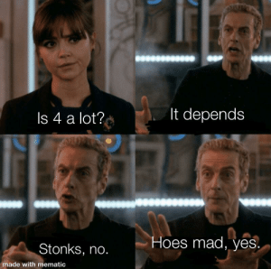 Hoes, Mad, and Irl: It depends  Is 4 a lot?  Hoes mad, yes  Stonks, no.  made with mematic me_irl
