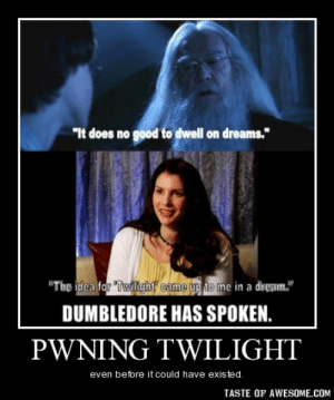 "Pwning Twilighthttp://omg-humor.tumblr.com: ""It does no good to dwell on dreams.""  ""The idea for ""Twilght came up to me in a diregam.""  DUMBLEDORE HAS SPOKEN.  PWNING TWILIGHT  even before it could have existed.  TASTE OF AWESOME.COM Pwning Twilighthttp://omg-humor.tumblr.com"