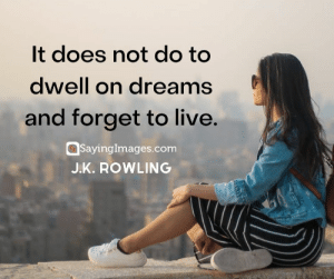 30 J.K. Rowling Quotes on Living, Dreaming, and Turning On the Light #sayingimages #jkrowlingquotes #jkrowlingquote #jkrowling #harrypotter: It does not do to  dwell on dreams  and forget to live.  SayingImages.com  J.K. ROWLING 30 J.K. Rowling Quotes on Living, Dreaming, and Turning On the Light #sayingimages #jkrowlingquotes #jkrowlingquote #jkrowling #harrypotter