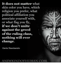 Memes, Greed, and Religion: It does not matter what  skin color you have, which  religion you prefer, what  political affiliation you  associate yourself with,  or what flag you fly,  if we don't unite  against the greed  of the ruling class,  nothing will ever  change.  Gavin Nascimento  ANEWKINDOFHUMAN.COM >>> A New Kind Of Human <<<