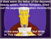 """Lisa the Beauty Queen""  (S4E4): It does seem the father of the deposed  beauty queen, Homer Simpson, filled  out the pagea  ation incorrectly  In the area und  In This Space  er Do Not Write  te, 'OK' ""Lisa the Beauty Queen""  (S4E4)"