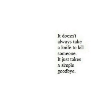 A Knife: It doesn't  always take  a knife to kill  someone  It just takes  simple  goodbye