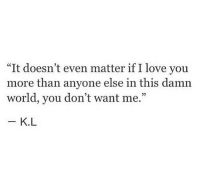 "it doesnt even matter: ""It doesn't even matter if I love you  more than anyone else in this damn  world, you don't want me.""  95  K.L"