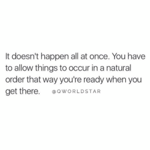 "Worldstar, Rush, and Once: It doesn't happen all at once. You have  to allow things to occur in a natural  order that way you're ready when you  get there WORLDSTAR ""Don't rush greatness...every little step has a purpose in your development & preparation to get you exactly where you belong..."" 🙏💯 @QWorldstar #PositiveVibes https://t.co/4t6cXib8dS"