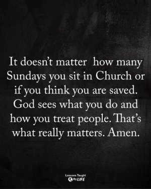 <3: It doesn't matter how many  Sundays you sit in Church or  if you think you are saved  God sees what you do and  how you treat people. That's  what really matters. Amen.  Lessons Taught  By LIFE <3