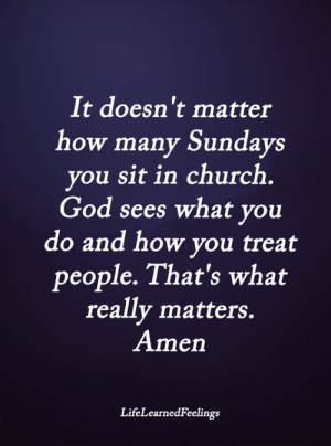 <3: It doesn't matter  how many Sundays  you sit in church  God sees what you  do and how you treat  people. That's what  really matters.  Amen  LifeLearnedFeelings <3