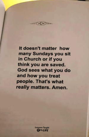 <3: It doesn't matter how  many Sundays you sit  in Church or if you  think you are saved.  God sees what you do  and how you treat  people. That's what  really matters. Amen.  Lessons Taught  By LIFE <3