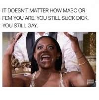 Meme, Dick, and Grindr: IT DOESN'T MATTER HOW MASCOR  FEM YOU ARE. YOU STILL SUCK DICK.  YOU STILL GAY. Realest meme of the week, @bulge2go 🙌🏼