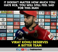 Sad, Indianpeoplefacebook, and How: IT DOESN'T MATTER HOW MUCH YOU  HATE RCB, YOU WILL STILL FEEL SAD  FOR THIS MAN  LAUGHING  IP订20.COM  YES  He  IPL  沅  EZZA  IPLT20.COM  IPL  VIRAT KOHLI DESERVES  A BETTER TEAM #ViratKohli #RCBvSRH