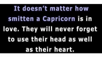 Head, Love, and Capricorn: It doesn't matter how  smitten a Capricorn  is in  love. They will never forget  to use their head as well  as their heart.