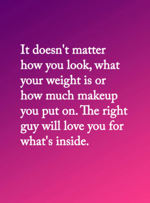 Love, Makeup, and Memes: It doesn't matter  how you look, what  your weight is or  how much makeup  you put on. The right  guy will love you for  what's inside. <3