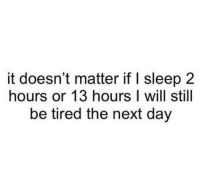 Tumblr, Http, and Sleep: it doesn't matter if I sleep 2  hours or 13 hours I will still  be tired the next day @studentlifeproblems