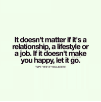 Memes, Happy, and Let It Go: It doesn't matter if it's a  relationship, a lifestyle or  a job. If it doesn't make  you happy, let it go.  TYPE YES' IF YOU AGEEE Via @m_eye_nd 👈😊 Happiness is a choice, not a result. Nothing will make you happy until you choose to be happy. No person will make you happy unless you decide to be happy. Your happiness will not come to you. It can only come from you. - Ralph Marston behappy letgo wisdom awakespiritual