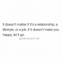 "Life, Happy, and Let It Go: It doesn't matter if it's a relationship, a  lifestyle, or a job. If it doesn't make you  happy, let it go.  aOWORLD STAR ""Don't waste another minute of your life doing things you don't enjoy..."" ✌️💯 @QWorldstar https://t.co/aEfUe6ealg"