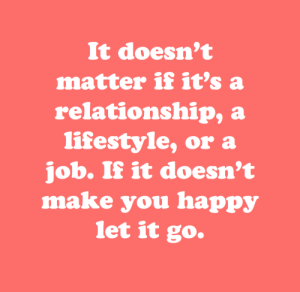 Happy, Let It Go, and Lifestyle: It doesn't  matter if it's a  relationship, a  lifestyle, or a  job. If it doesn't  make you happy  let it go