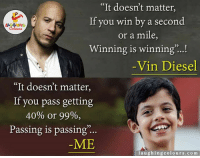 """Vin Diesel, Diesel, and Indianpeoplefacebook: """"It doesn't matter,  If you win by a second  LA GHING  or a mile  Winning is winning  Vin Diesel  It doesn't matter  If you pass getting  40% or 99%,  Passing is passing  ME  laughing colours.com Pass hona hi ek badi baat hai chahe just pass ho ya 40%...q sahi kaha na dosto...?? ;)"""